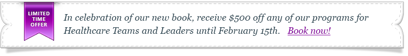 In celebration of our new book, receive $500 off any of our programs for Healthcare Teams and Leaders until February 15th!